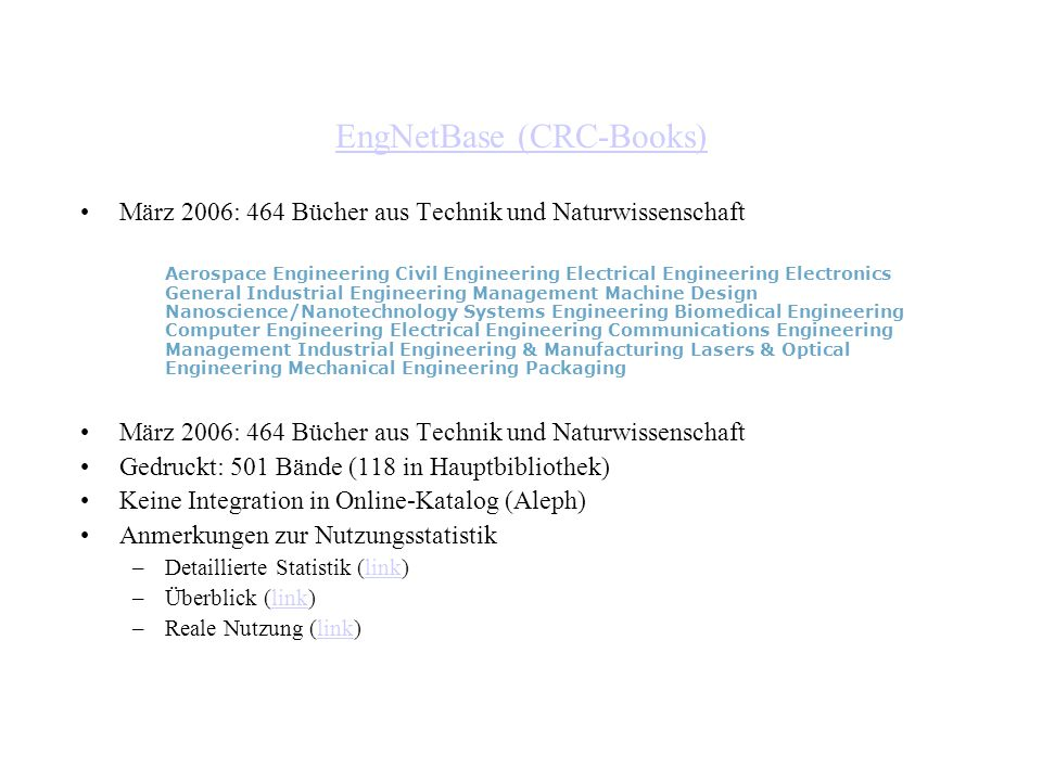 EngNetBase (CRC-Books) März 2006: 464 Bücher aus Technik und Naturwissenschaft Aerospace Engineering Civil Engineering Electrical Engineering Electronics General Industrial Engineering Management Machine Design Nanoscience/Nanotechnology Systems Engineering Biomedical Engineering Computer Engineering Electrical Engineering Communications Engineering Management Industrial Engineering & Manufacturing Lasers & Optical Engineering Mechanical Engineering Packaging März 2006: 464 Bücher aus Technik und Naturwissenschaft Gedruckt: 501 Bände (118 in Hauptbibliothek) Keine Integration in Online-Katalog (Aleph) Anmerkungen zur Nutzungsstatistik –Detaillierte Statistik (link)link –Überblick (link)link –Reale Nutzung (link)link