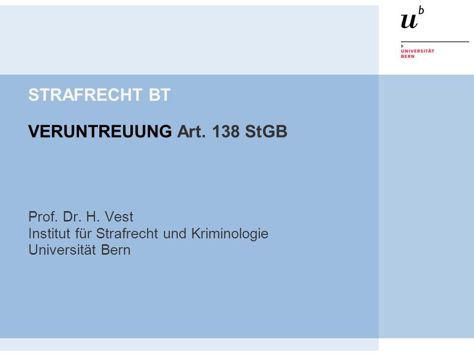 STRAFRECHT BT VERUNTREUUNG Art. 138 StGB Prof. Dr. H. Vest Institut für Strafrecht und Kriminologie Universität Bern
