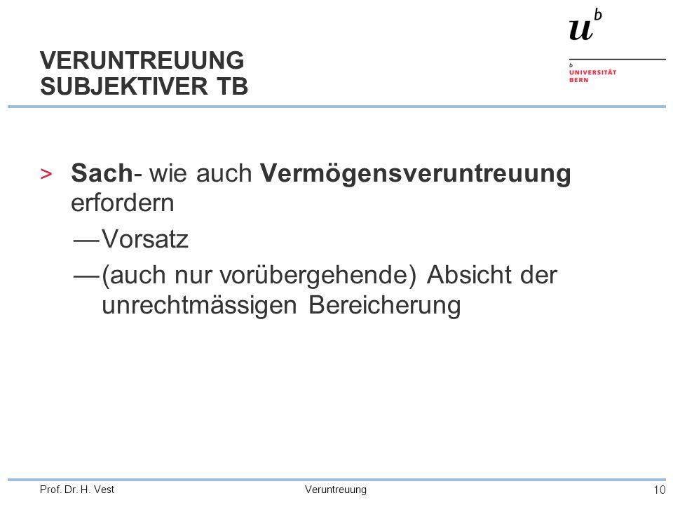 Veruntreuung 10 Prof. Dr. H. Vest VERUNTREUUNG SUBJEKTIVER TB > Sach- wie auch Vermögensveruntreuung erfordern —Vorsatz —(auch nur vorübergehende) Abs