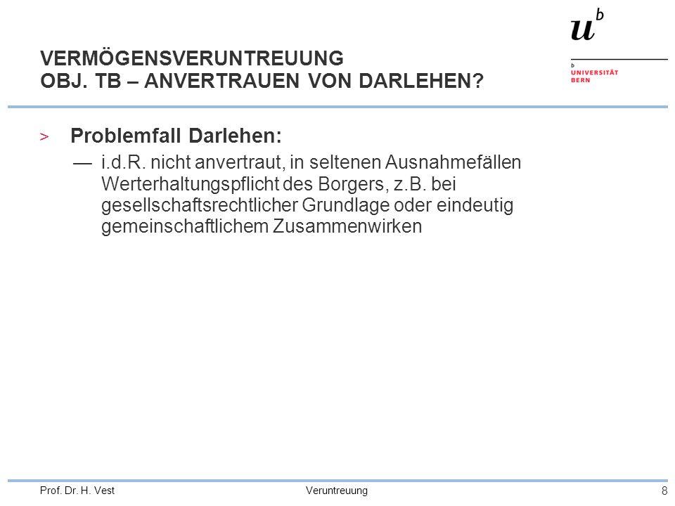 Veruntreuung 8 Prof. Dr. H. Vest VERMÖGENSVERUNTREUUNG OBJ. TB – ANVERTRAUEN VON DARLEHEN? > Problemfall Darlehen: —i.d.R. nicht anvertraut, in selten