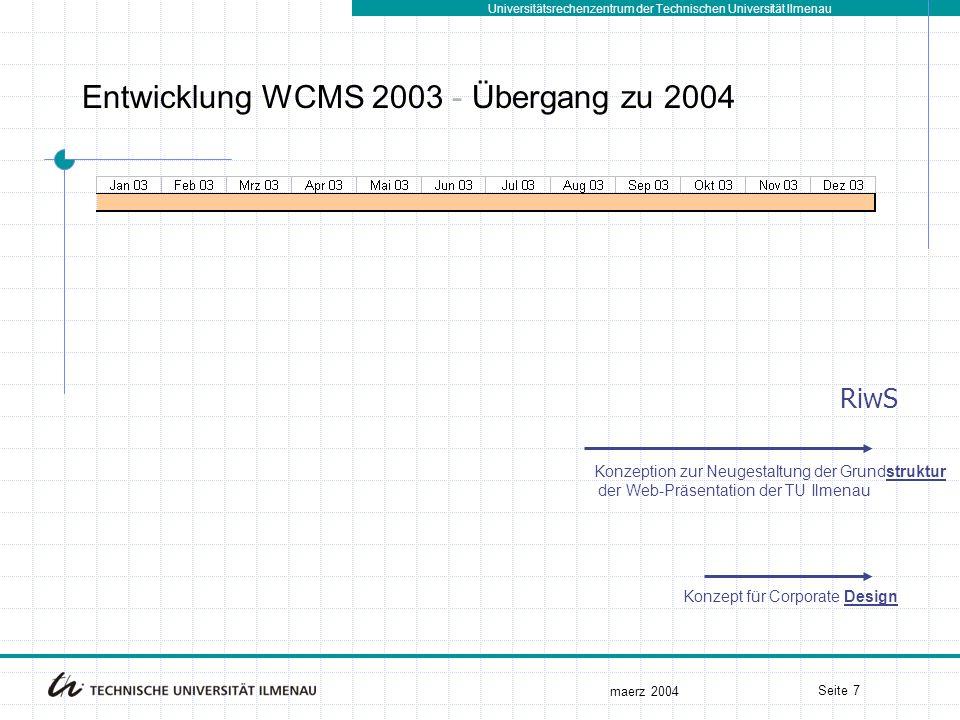 Universitätsrechenzentrum der Technischen Universität Ilmenau maerz 2004 Seite 7 Entwicklung WCMS 2003 - Übergang zu 2004 Konzeption zur Neugestaltung der Grundstruktur der Web-Präsentation der TU Ilmenau Konzept für Corporate Design RiwS