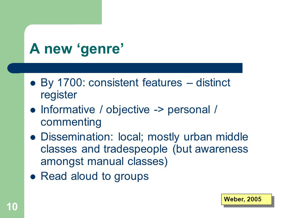 10 A new 'genre' By 1700: consistent features – distinct register Informative / objective -> personal / commenting Dissemination: local; mostly urban