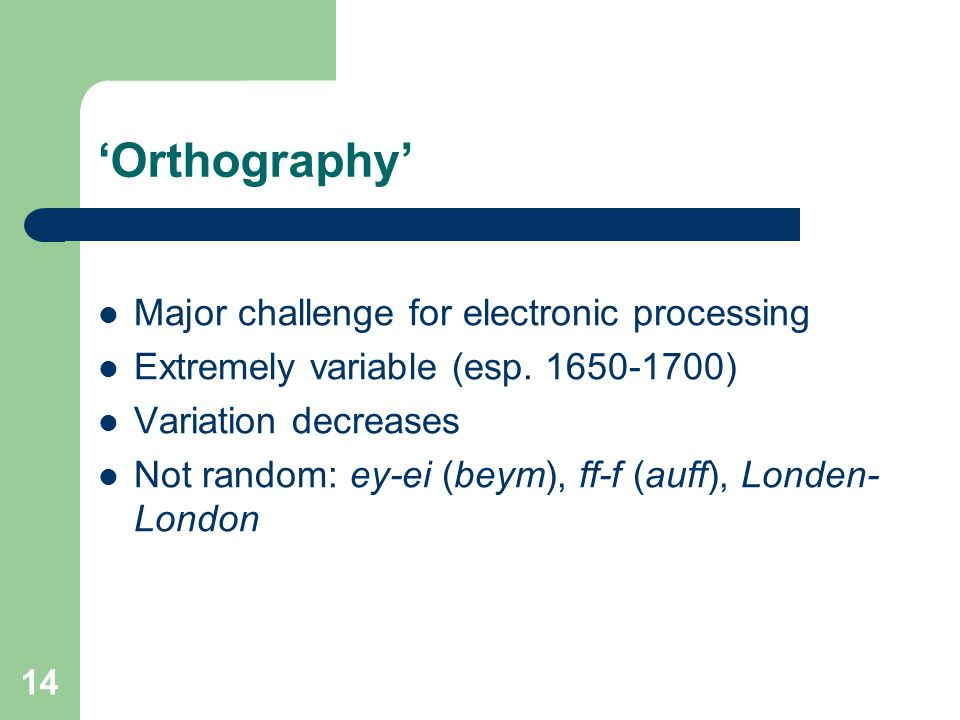 14 'Orthography' Major challenge for electronic processing Extremely variable (esp. 1650-1700) Variation decreases Not random: ey-ei (beym), ff-f (auf