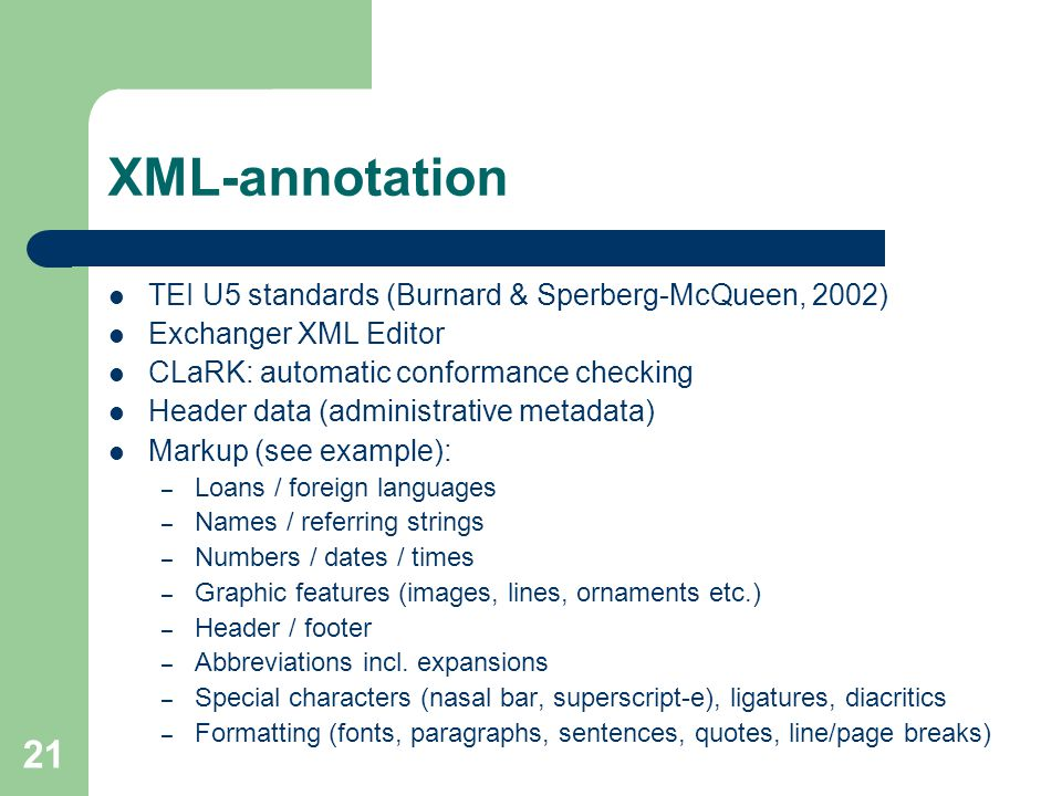 21 XML-annotation TEI U5 standards (Burnard & Sperberg-McQueen, 2002) Exchanger XML Editor CLaRK: automatic conformance checking Header data (administrative metadata) Markup (see example): – Loans / foreign languages – Names / referring strings – Numbers / dates / times – Graphic features (images, lines, ornaments etc.) – Header / footer – Abbreviations incl.