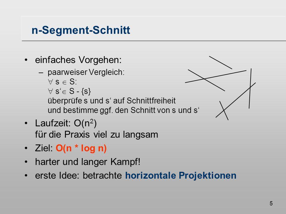 46 Algorithmus Scan-Line Input: S: eine Menge von Segmenten Output: die Schnittpunkte der Elemente von S Sei T = Endpunkte der Segmente von S nach x-Koordinaten sortiert (Haltepunkte) L =  // aktive Segmente von S while T   do bestimme und entferne den nächsten Punkt p  T x ist x-Koordinate von p case: p ist linker Endpunkt von s fuege_ein(s,x,L) sl = vorgaenger(s,x,L) sr = nachfolger(s,x,L) schnitt(sl,s,T); schnitt(s,sr,T); p ist rechter Endpunkt von s sl = vorgaenger(s,x,L) sr = nachfolger(s,x,L) entferne(s,x,L) schnitt(sl,sr,T) p ist Schnittpunkt von s und t vertausche(s,t,L,x) // t < s sl = vorgaenger(t,x,L) sr = nachfolger(s,x,L) schnitt(sl,t,T) schnitt(s,sr,T)