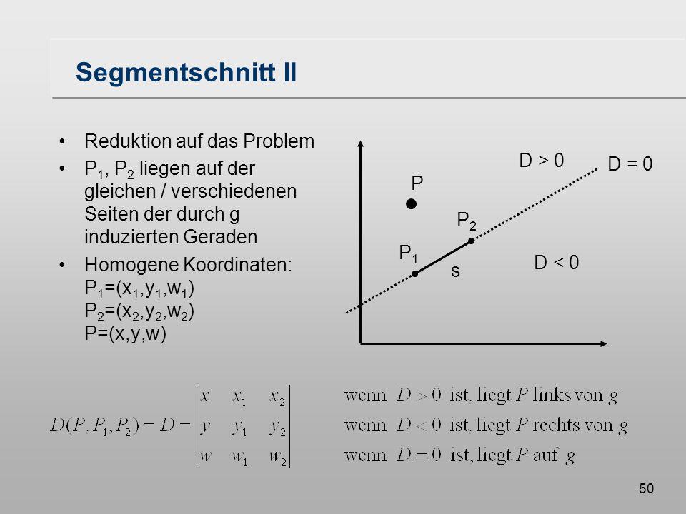 50 Segmentschnitt II Reduktion auf das Problem P 1, P 2 liegen auf der gleichen / verschiedenen Seiten der durch g induzierten Geraden Homogene Koordinaten: P 1 =(x 1,y 1,w 1 ) P 2 =(x 2,y 2,w 2 ) P=(x,y,w) D > 0 D < 0 D = 0 P P2P2 P1P1 s