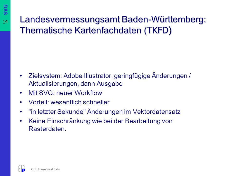 SVG 14 Prof. Franz-Josef Behr Landesvermessungsamt Baden-Württemberg: Thematische Kartenfachdaten ( TKFD) Zielsystem: Adobe Illustrator, geringfügige