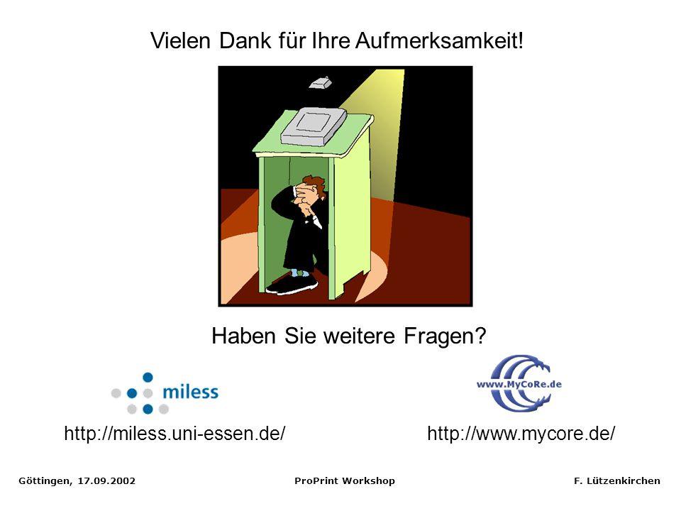 Göttingen, 17.09.2002 ProPrint Workshop F. Lützenkirchen Vielen Dank für Ihre Aufmerksamkeit! http://miless.uni-essen.de/http://www.mycore.de/ Haben S