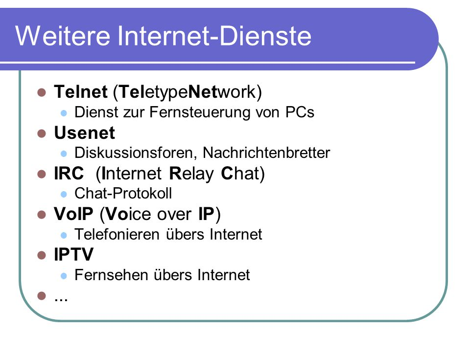 Weitere Internet-Dienste Telnet (TeletypeNetwork) Dienst zur Fernsteuerung von PCs Usenet Diskussionsforen, Nachrichtenbretter IRC (Internet Relay Cha