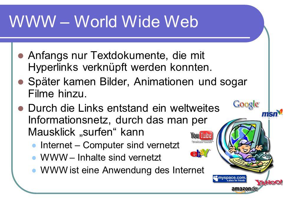 WWW – World Wide Web Webseiten werden per HTTP von einem Browser beim Webserver abgerufen Hypertext Transfer Protocol (aktuell: Version 1.1) Verbindungsaufbau mit TCP Befehl zum Abruf einer Seite: GET /seite.html HTTP/1.1 Positive Antwort des Servers: HTTP/1.1 200 OK gefolgt vom Quelltext der Webseite Anschließend wird die Verbindung beendet