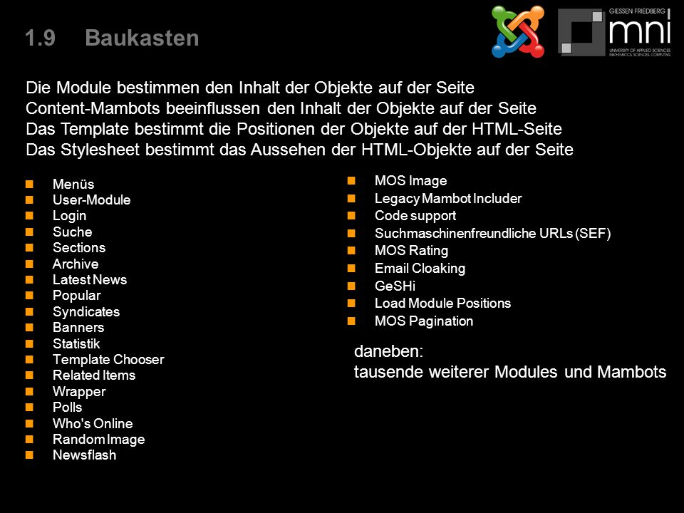 1.9Baukasten Menüs User-Module Login Suche Sections Archive Latest News Popular Syndicates Banners Statistik Template Chooser Related Items Wrapper Polls Who s Online Random Image Newsflash MOS Image Legacy Mambot Includer Code support Suchmaschinenfreundliche URLs (SEF) MOS Rating Email Cloaking GeSHi Load Module Positions MOS Pagination Die Module bestimmen den Inhalt der Objekte auf der Seite Content-Mambots beeinflussen den Inhalt der Objekte auf der Seite Das Template bestimmt die Positionen der Objekte auf der HTML-Seite Das Stylesheet bestimmt das Aussehen der HTML-Objekte auf der Seite daneben: tausende weiterer Modules und Mambots