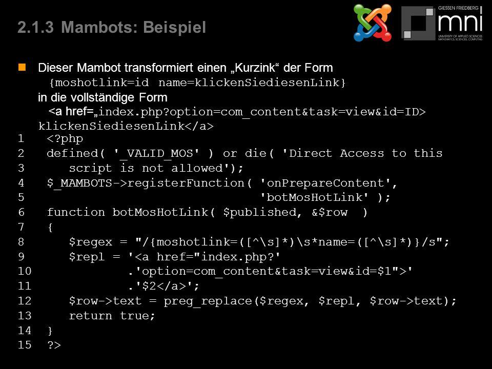 """2.1.3Mambots: Beispiel Dieser Mambot transformiert einen """"Kurzink der Form {moshotlink=id name=klickenSiediesenLink} in die vollständige Form klickenSiediesenLink 1 < php 2 defined( _VALID_MOS ) or die( Direct Access to this 3 script is not allowed ); 4 $_MAMBOTS->registerFunction( onPrepareContent , 5 botMosHotLink ); 6 function botMosHotLink( $published, &$row ) 7 { 8 $regex = /{moshotlink=([^\s]*)\s*name=([^\s]*)}/s ; 9 $repl = <a href= index.php 10. option=com_content&task=view&id=$1 > 11. $2 ; 12 $row->text = preg_replace($regex, $repl, $row->text); 13 return true; 14 } 15 >"""