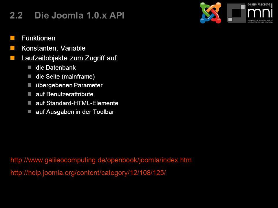 2.2Die Joomla 1.0.x API Funktionen Konstanten, Variable Laufzeitobjekte zum Zugriff auf: die Datenbank die Seite (mainframe) übergebenen Parameter auf Benutzerattribute auf Standard-HTML-Elemente auf Ausgaben in der Toolbar http://www.galileocomputing.de/openbook/joomla/index.htm http://help.joomla.org/content/category/12/108/125/