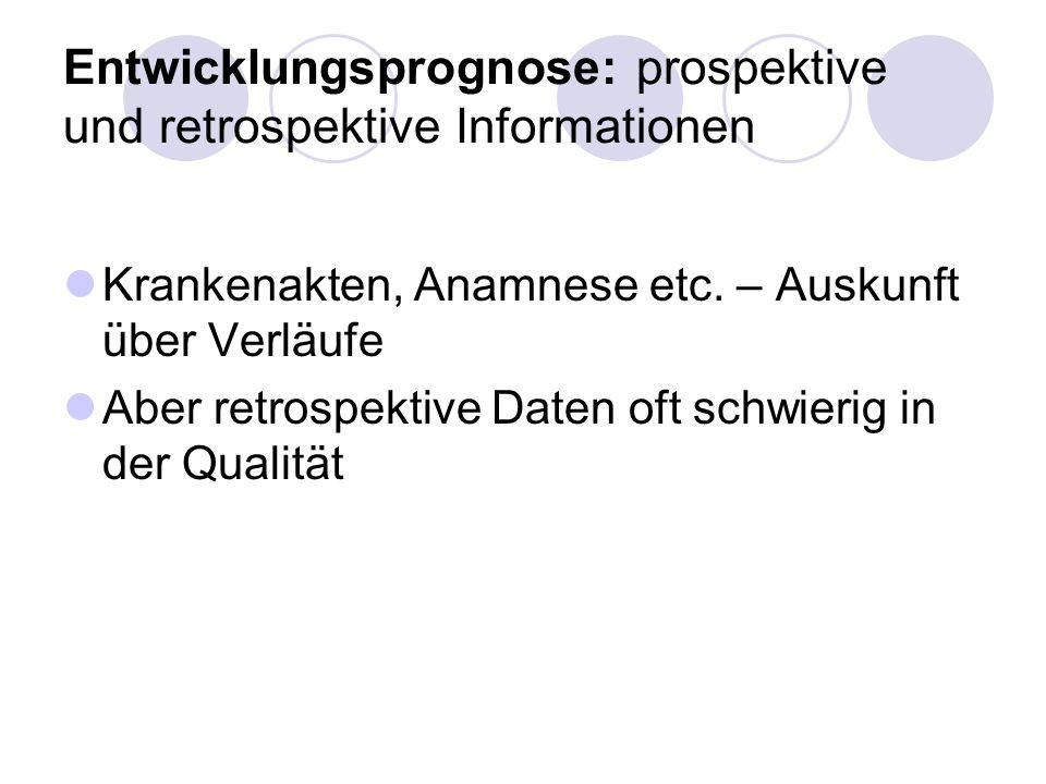 Entwicklungsprognose: prospektive und retrospektive Informationen Krankenakten, Anamnese etc. – Auskunft über Verläufe Aber retrospektive Daten oft sc