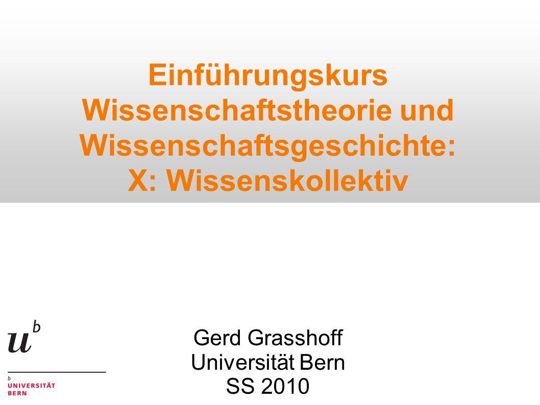 Einführungskurs Wissenschaftstheorie und Wissenschaftsgeschichte: X: Wissenskollektiv Gerd Grasshoff Universität Bern SS 2010