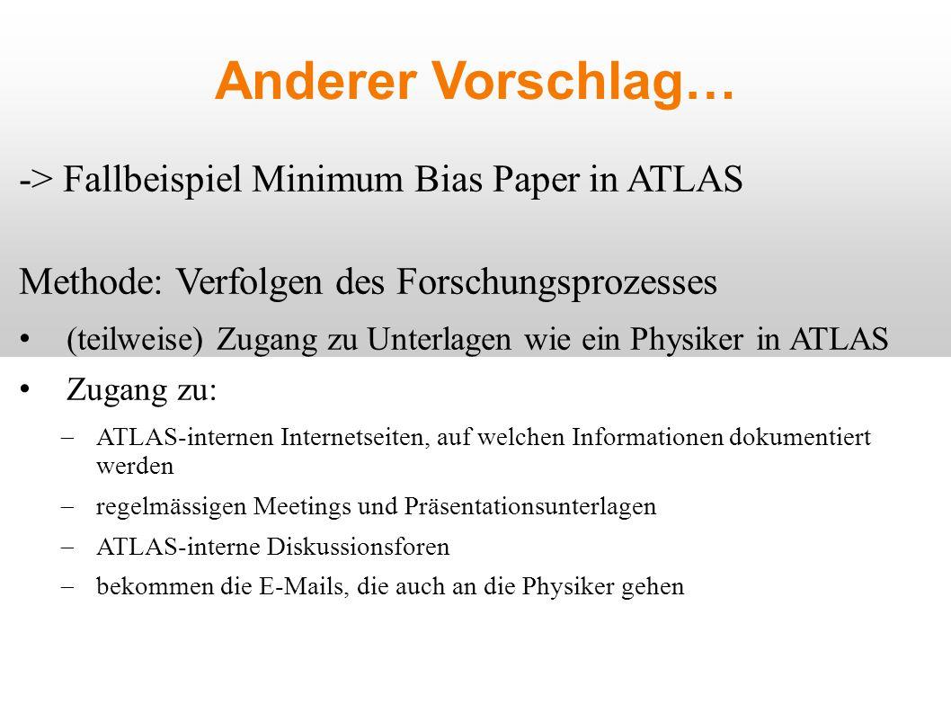 Anderer Vorschlag… -> Fallbeispiel Minimum Bias Paper in ATLAS Methode: Verfolgen des Forschungsprozesses (teilweise) Zugang zu Unterlagen wie ein Physiker in ATLAS Zugang zu:  ATLAS-internen Internetseiten, auf welchen Informationen dokumentiert werden  regelmässigen Meetings und Präsentationsunterlagen  ATLAS-interne Diskussionsforen  bekommen die E-Mails, die auch an die Physiker gehen