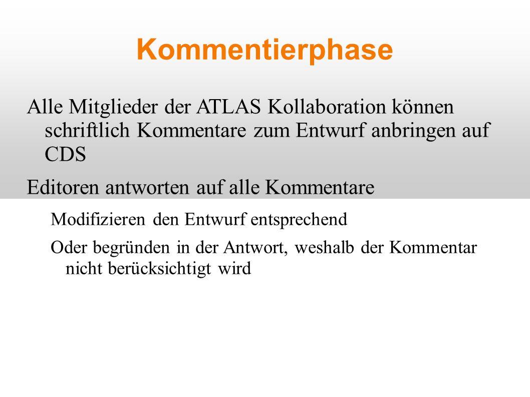 Kommentierphase Alle Mitglieder der ATLAS Kollaboration können schriftlich Kommentare zum Entwurf anbringen auf CDS Editoren antworten auf alle Kommentare Modifizieren den Entwurf entsprechend Oder begründen in der Antwort, weshalb der Kommentar nicht berücksichtigt wird