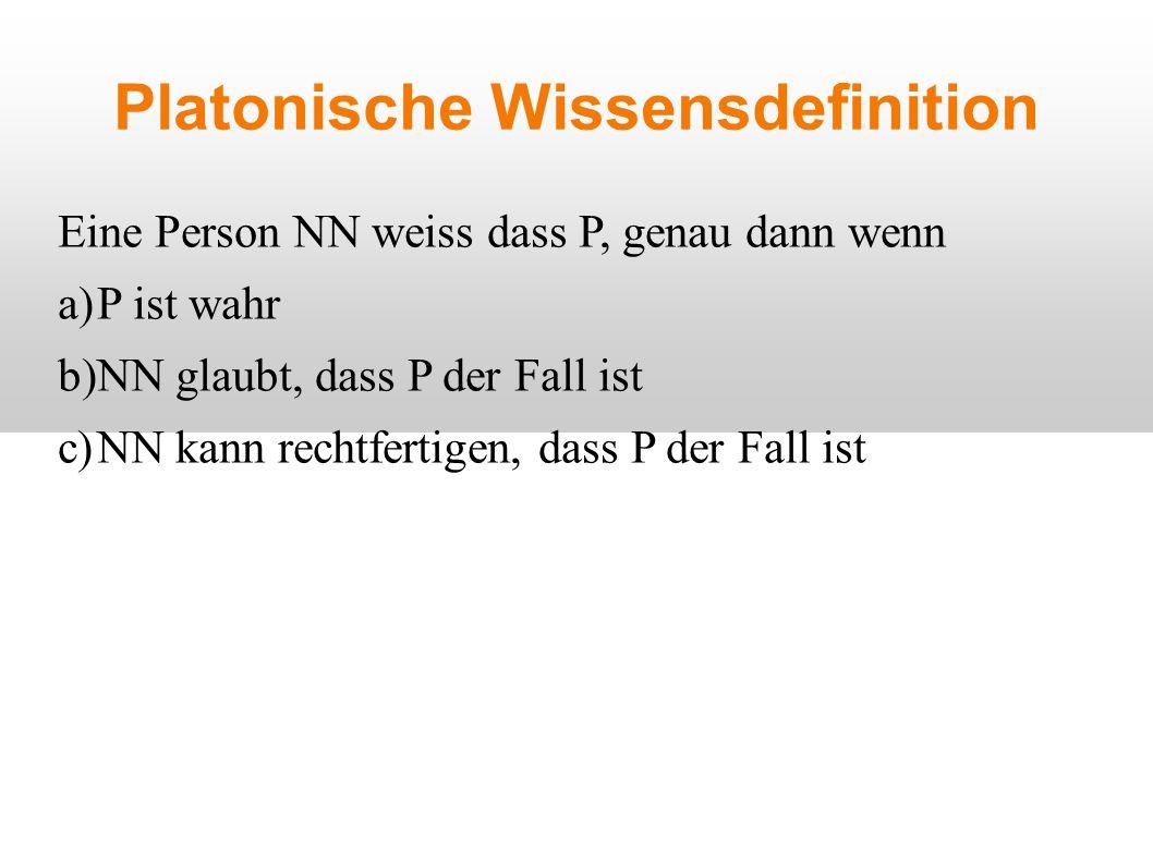 Platonische Wissensdefinition Eine Person NN weiss dass P, genau dann wenn a)P ist wahr b)NN glaubt, dass P der Fall ist c)NN kann rechtfertigen, dass P der Fall ist