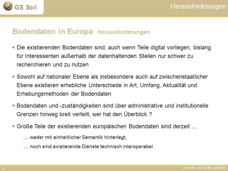 UIS 2009 - Hof, 04./05. Juni 2009 8 Herausforderungen Bodendaten in Europa Herausforderungen  Die existierenden Bodendaten sind, auch wenn Teile digi