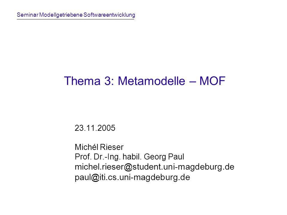 Seminar Modellgetriebene Softwareentwicklung Thema 3: Metamodelle – MOF 23.11.2005 Michél Rieser Prof. Dr.-Ing. habil. Georg Paul michel.rieser@studen
