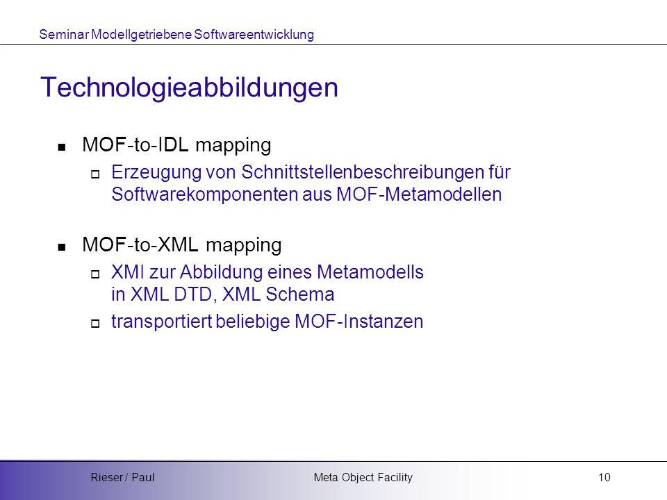 Seminar Modellgetriebene Softwareentwicklung Meta Object FacilityRieser / Paul10 Technologieabbildungen MOF-to-IDL mapping  Erzeugung von Schnittstellenbeschreibungen für Softwarekomponenten aus MOF-Metamodellen MOF-to-XML mapping  XMI zur Abbildung eines Metamodells in XML DTD, XML Schema  transportiert beliebige MOF-Instanzen