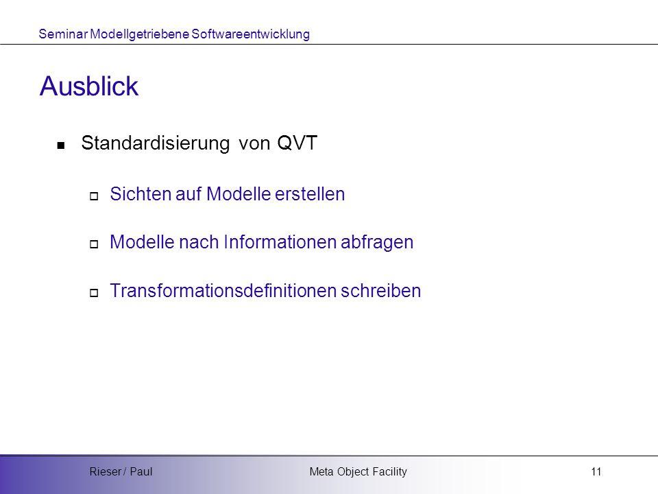 Seminar Modellgetriebene Softwareentwicklung Meta Object FacilityRieser / Paul11 Ausblick Standardisierung von QVT  Sichten auf Modelle erstellen  Modelle nach Informationen abfragen  Transformationsdefinitionen schreiben