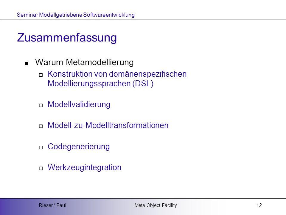 Seminar Modellgetriebene Softwareentwicklung Meta Object FacilityRieser / Paul12 Zusammenfassung Warum Metamodellierung  Konstruktion von domänenspezifischen Modellierungssprachen (DSL)  Modellvalidierung  Modell-zu-Modelltransformationen  Codegenerierung  Werkzeugintegration