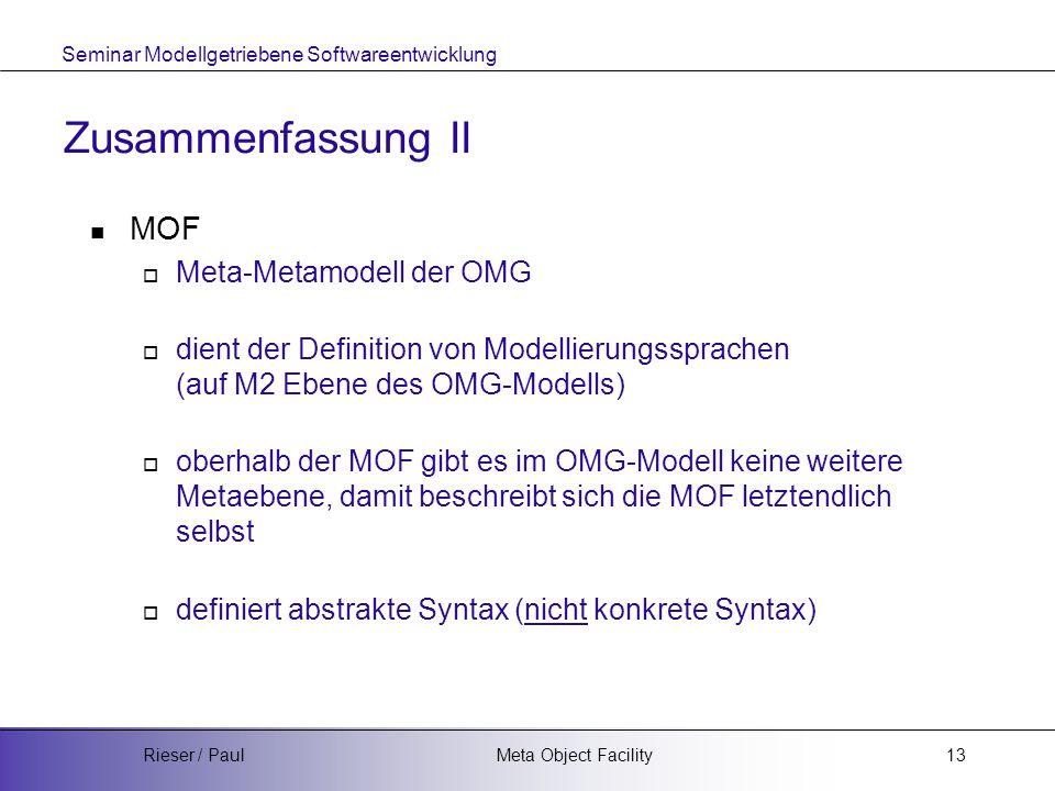Seminar Modellgetriebene Softwareentwicklung Meta Object FacilityRieser / Paul13 Zusammenfassung II MOF  Meta-Metamodell der OMG  dient der Definition von Modellierungssprachen (auf M2 Ebene des OMG-Modells)  oberhalb der MOF gibt es im OMG-Modell keine weitere Metaebene, damit beschreibt sich die MOF letztendlich selbst  definiert abstrakte Syntax (nicht konkrete Syntax)