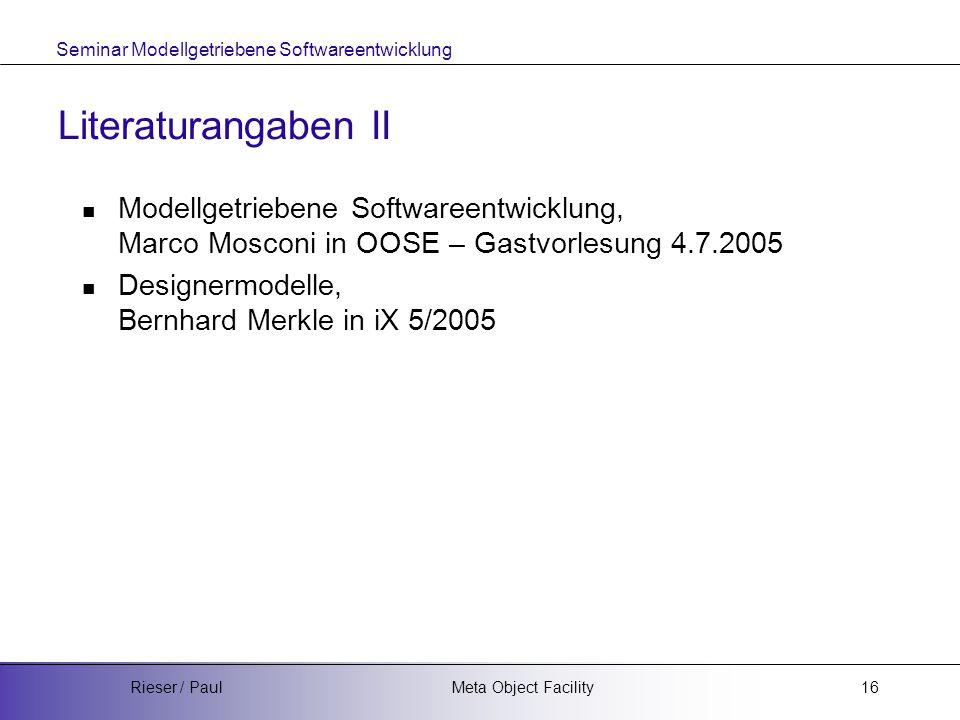 Seminar Modellgetriebene Softwareentwicklung Meta Object FacilityRieser / Paul16 Literaturangaben II Modellgetriebene Softwareentwicklung, Marco Mosconi in OOSE – Gastvorlesung 4.7.2005 Designermodelle, Bernhard Merkle in iX 5/2005