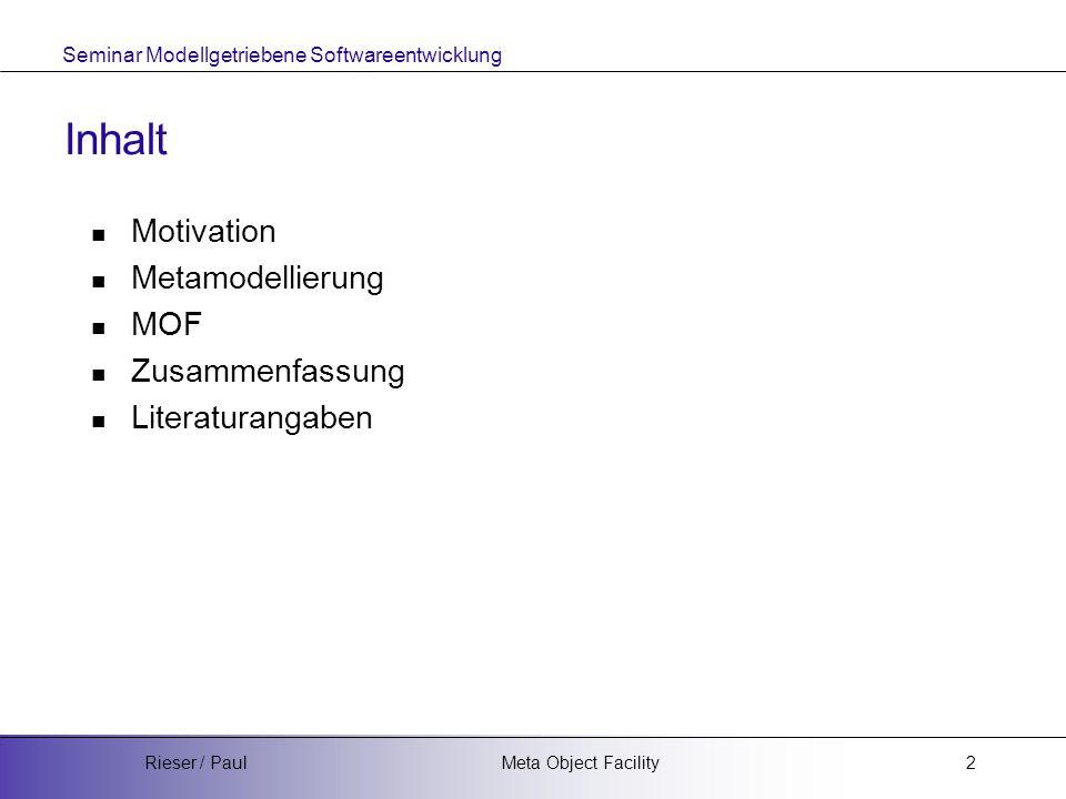 Seminar Modellgetriebene Softwareentwicklung Meta Object FacilityRieser / Paul2 Inhalt Motivation Metamodellierung MOF Zusammenfassung Literaturangabe