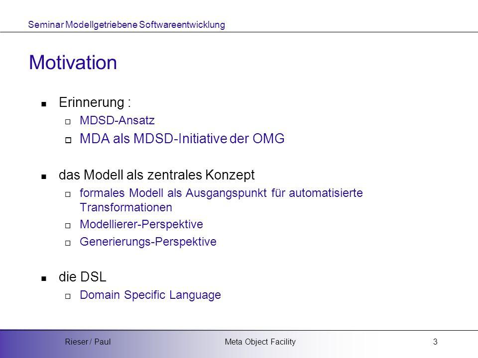 Seminar Modellgetriebene Softwareentwicklung Meta Object FacilityRieser / Paul3 Motivation Erinnerung :  MDSD-Ansatz  MDA als MDSD-Initiative der OMG das Modell als zentrales Konzept  formales Modell als Ausgangspunkt für automatisierte Transformationen  Modellierer-Perspektive  Generierungs-Perspektive die DSL  Domain Specific Language