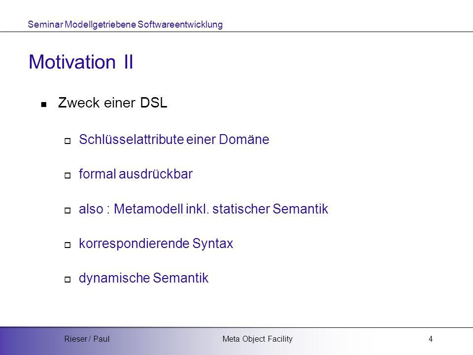 Seminar Modellgetriebene Softwareentwicklung Meta Object FacilityRieser / Paul4 Motivation II Zweck einer DSL  Schlüsselattribute einer Domäne  formal ausdrückbar  also : Metamodell inkl.