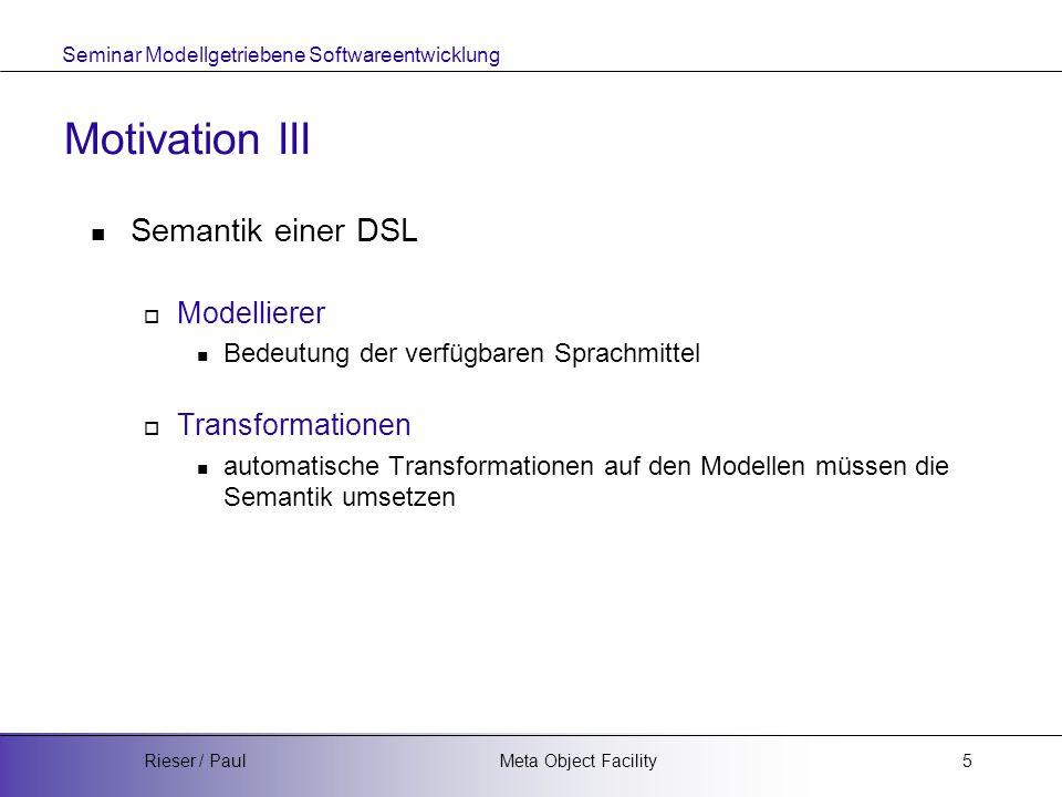 Seminar Modellgetriebene Softwareentwicklung Meta Object FacilityRieser / Paul5 Motivation III Semantik einer DSL  Modellierer Bedeutung der verfügbaren Sprachmittel  Transformationen automatische Transformationen auf den Modellen müssen die Semantik umsetzen