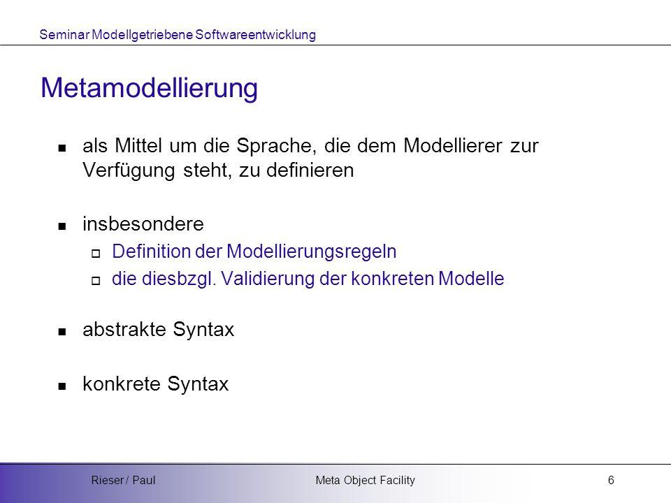 Seminar Modellgetriebene Softwareentwicklung Meta Object FacilityRieser / Paul6 Metamodellierung als Mittel um die Sprache, die dem Modellierer zur Verfügung steht, zu definieren insbesondere  Definition der Modellierungsregeln  die diesbzgl.