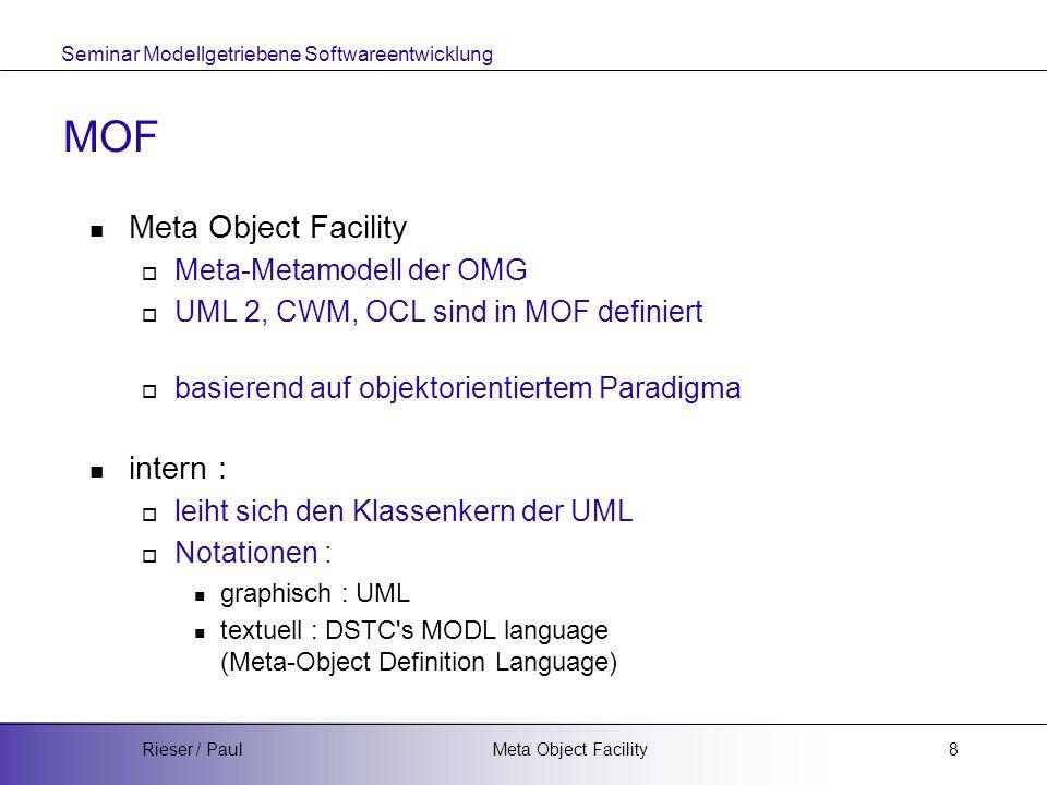 Seminar Modellgetriebene Softwareentwicklung Meta Object FacilityRieser / Paul8 MOF Meta Object Facility  Meta-Metamodell der OMG  UML 2, CWM, OCL sind in MOF definiert  basierend auf objektorientiertem Paradigma intern :  leiht sich den Klassenkern der UML  Notationen : graphisch : UML textuell : DSTC s MODL language (Meta-Object Definition Language)