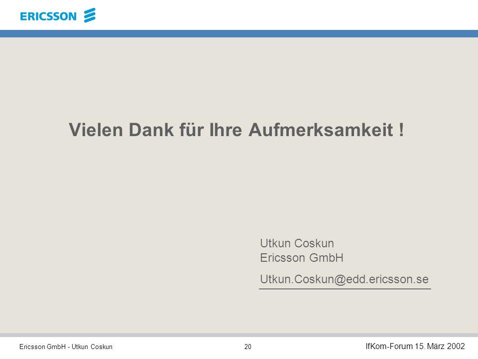 Ericsson GmbH - Utkun Coskun IfKom-Forum 15.März 2002 20 Vielen Dank für Ihre Aufmerksamkeit .