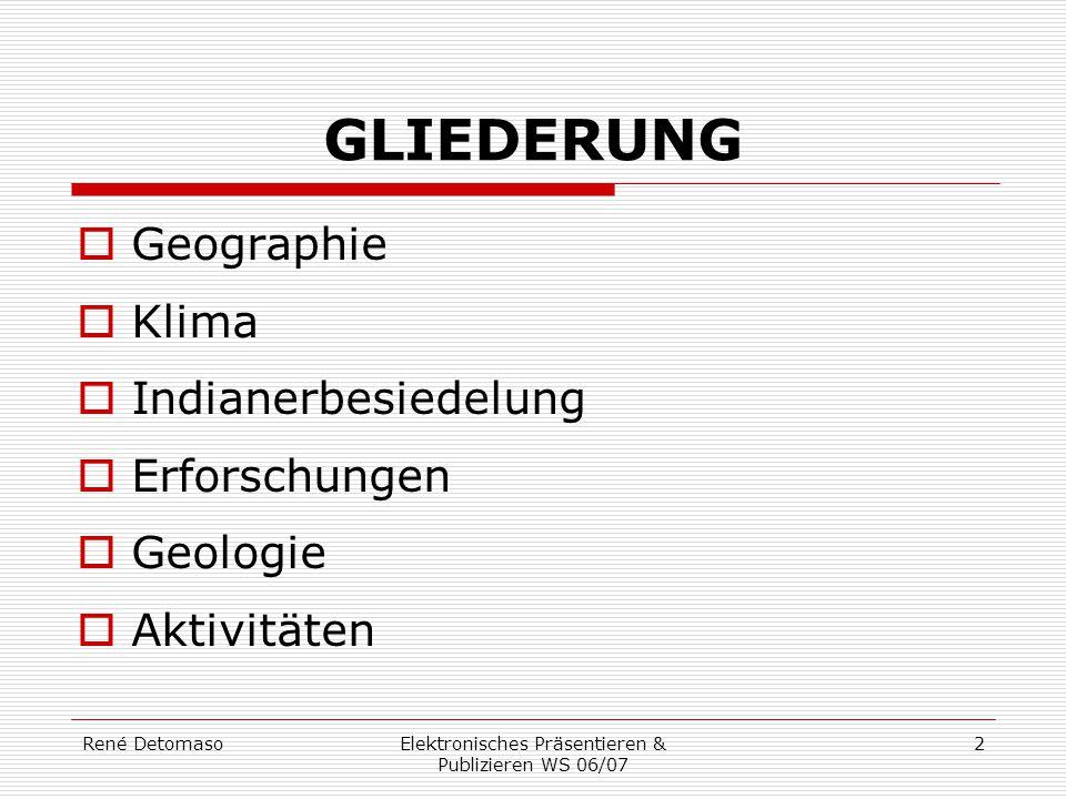 René DetomasoElektronisches Präsentieren & Publizieren WS 06/07 2 GLIEDERUNG  Geographie  Klima  Indianerbesiedelung  Erforschungen  Geologie  A