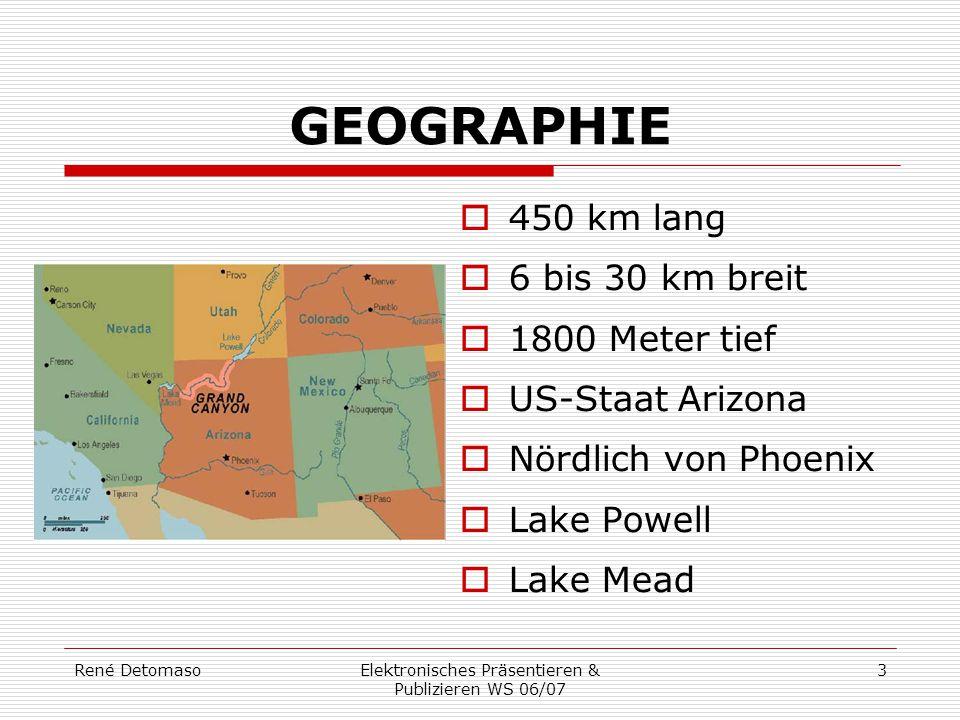 René DetomasoElektronisches Präsentieren & Publizieren WS 06/07 3 GEOGRAPHIE  450 km lang  6 bis 30 km breit  1800 Meter tief  US-Staat Arizona 