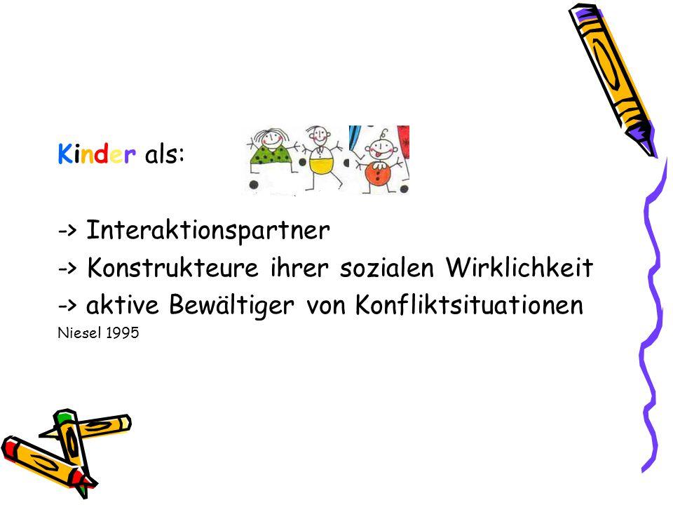 Kinder als: -> Interaktionspartner -> Konstrukteure ihrer sozialen Wirklichkeit -> aktive Bewältiger von Konfliktsituationen Niesel 1995