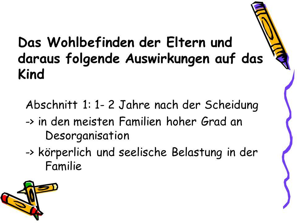 Das Wohlbefinden der Eltern und daraus folgende Auswirkungen auf das Kind Abschnitt 1: 1- 2 Jahre nach der Scheidung -> in den meisten Familien hoher Grad an Desorganisation -> körperlich und seelische Belastung in der Familie