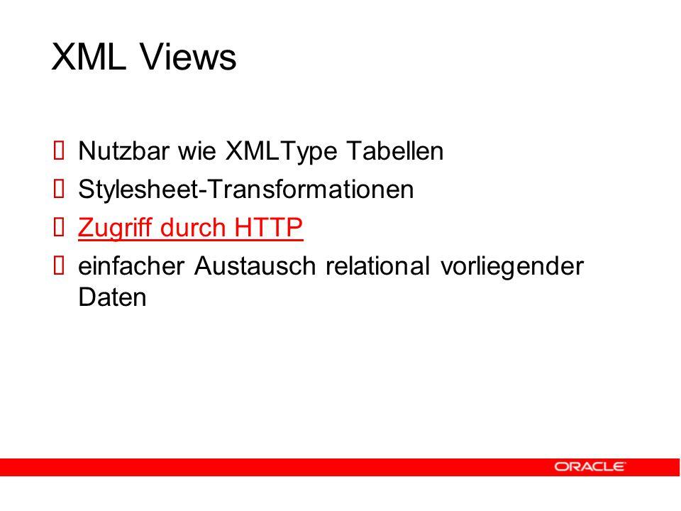 XML Views  Nutzbar wie XMLType Tabellen  Stylesheet-Transformationen  Zugriff durch HTTP Zugriff durch HTTP  einfacher Austausch relational vorliegender Daten