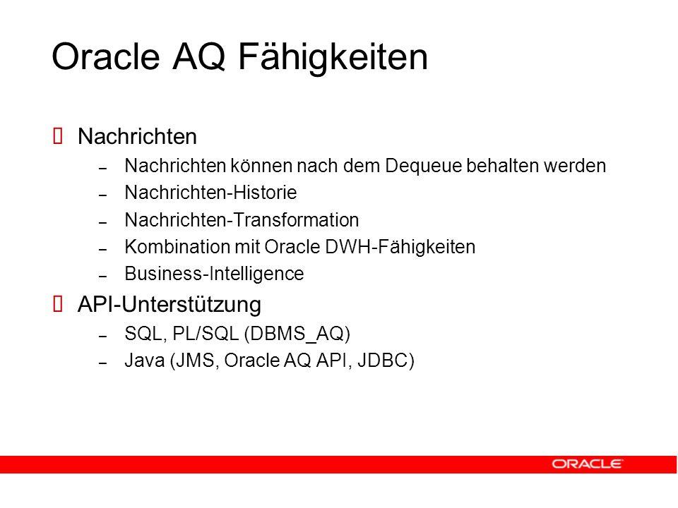 Oracle AQ Fähigkeiten  Nachrichten – Nachrichten können nach dem Dequeue behalten werden – Nachrichten-Historie – Nachrichten-Transformation – Kombination mit Oracle DWH-Fähigkeiten – Business-Intelligence  API-Unterstützung – SQL, PL/SQL (DBMS_AQ) – Java (JMS, Oracle AQ API, JDBC)