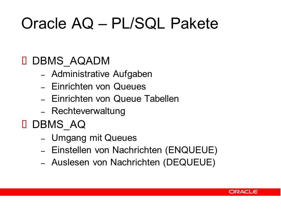 Oracle AQ – PL/SQL Pakete  DBMS_AQADM – Administrative Aufgaben – Einrichten von Queues – Einrichten von Queue Tabellen – Rechteverwaltung  DBMS_AQ – Umgang mit Queues – Einstellen von Nachrichten (ENQUEUE) – Auslesen von Nachrichten (DEQUEUE)