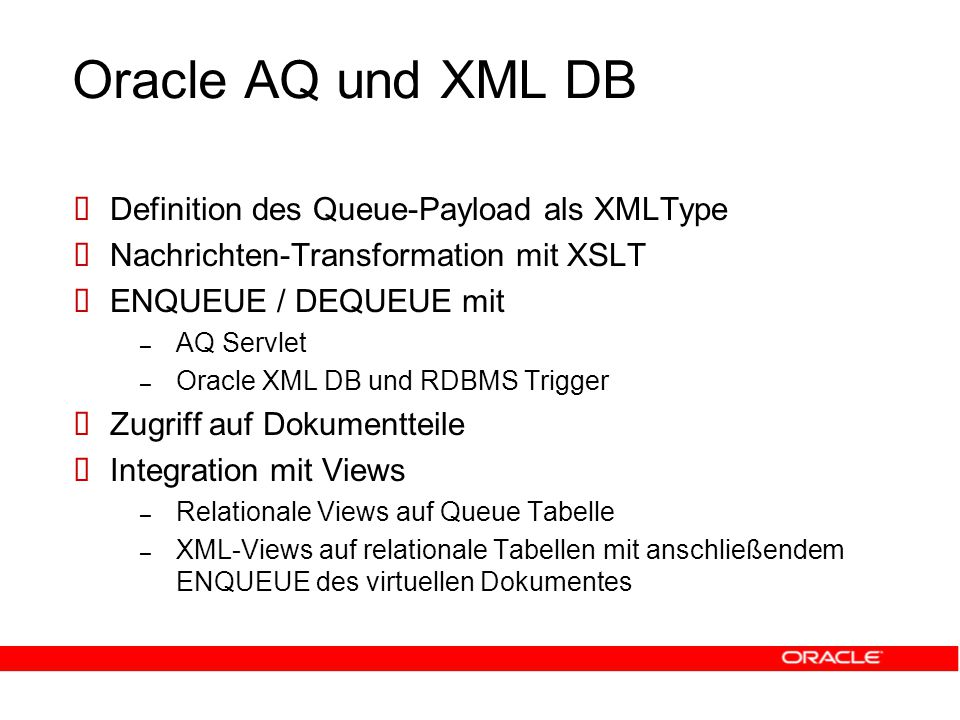 Oracle AQ und XML DB  Definition des Queue-Payload als XMLType  Nachrichten-Transformation mit XSLT  ENQUEUE / DEQUEUE mit – AQ Servlet – Oracle XML DB und RDBMS Trigger  Zugriff auf Dokumentteile  Integration mit Views – Relationale Views auf Queue Tabelle – XML-Views auf relationale Tabellen mit anschließendem ENQUEUE des virtuellen Dokumentes