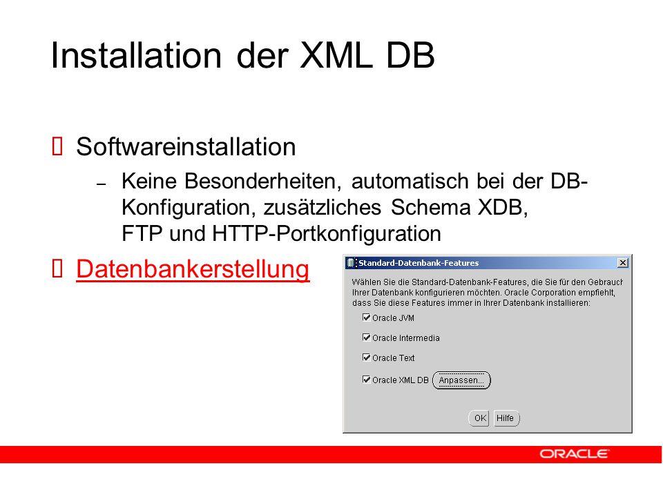 Installation der XML DB  Softwareinstallation – Keine Besonderheiten, automatisch bei der DB- Konfiguration, zusätzliches Schema XDB, FTP und HTTP-Portkonfiguration  Datenbankerstellung Datenbankerstellung