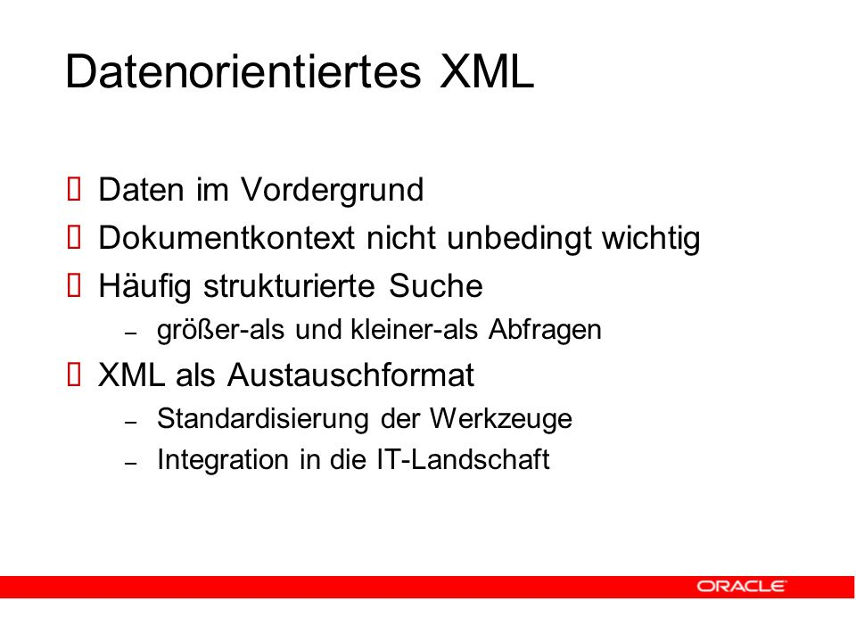 Datenorientiertes XML  Daten im Vordergrund  Dokumentkontext nicht unbedingt wichtig  Häufig strukturierte Suche – größer-als und kleiner-als Abfragen  XML als Austauschformat – Standardisierung der Werkzeuge – Integration in die IT-Landschaft