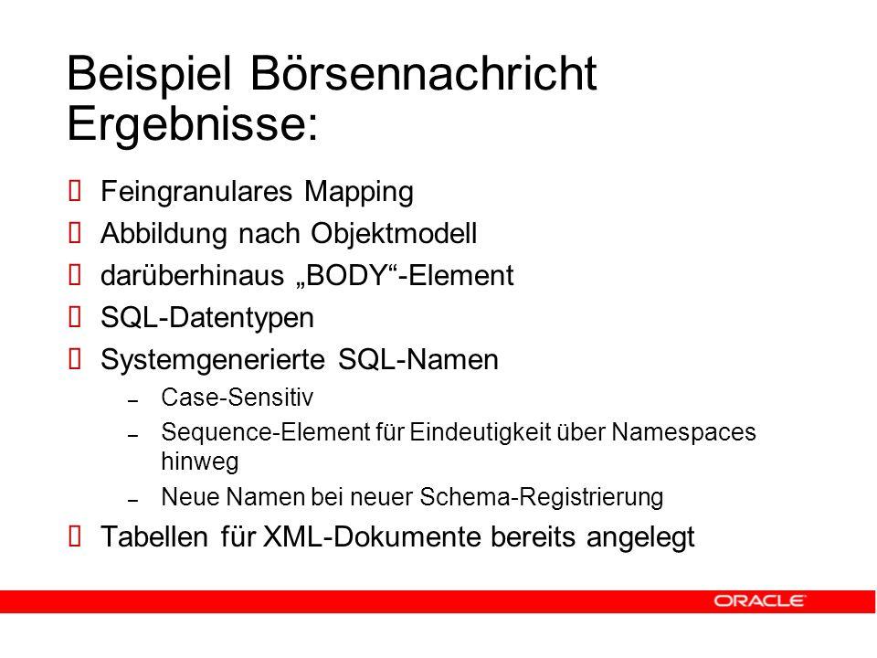 """Beispiel Börsennachricht Ergebnisse:  Feingranulares Mapping  Abbildung nach Objektmodell  darüberhinaus """"BODY -Element  SQL-Datentypen  Systemgenerierte SQL-Namen – Case-Sensitiv – Sequence-Element für Eindeutigkeit über Namespaces hinweg – Neue Namen bei neuer Schema-Registrierung  Tabellen für XML-Dokumente bereits angelegt"""