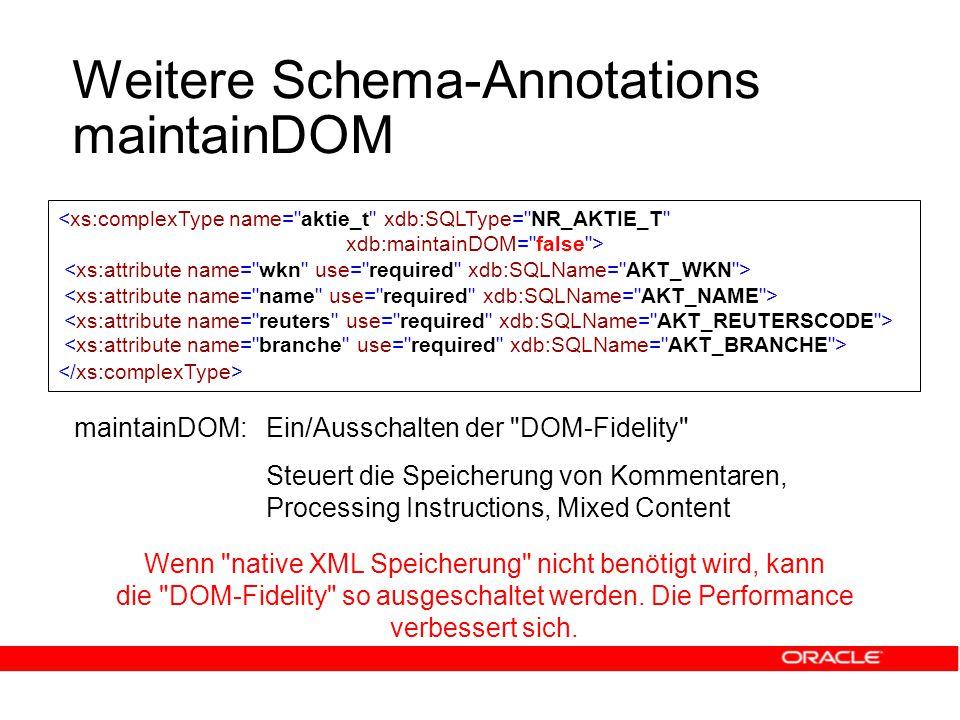 Weitere Schema-Annotations maintainDOM maintainDOM:Ein/Ausschalten der DOM-Fidelity Steuert die Speicherung von Kommentaren, Processing Instructions, Mixed Content Wenn native XML Speicherung nicht benötigt wird, kann die DOM-Fidelity so ausgeschaltet werden.