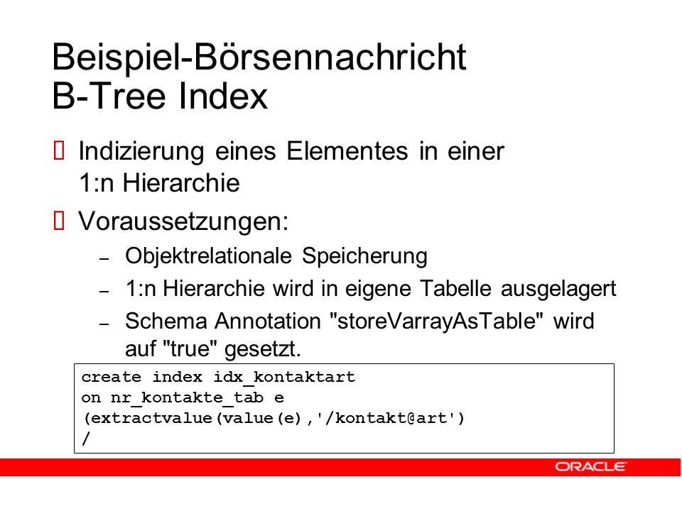 Beispiel-Börsennachricht B-Tree Index  Indizierung eines Elementes in einer 1:n Hierarchie  Voraussetzungen: – Objektrelationale Speicherung – 1:n Hierarchie wird in eigene Tabelle ausgelagert – Schema Annotation storeVarrayAsTable wird auf true gesetzt.