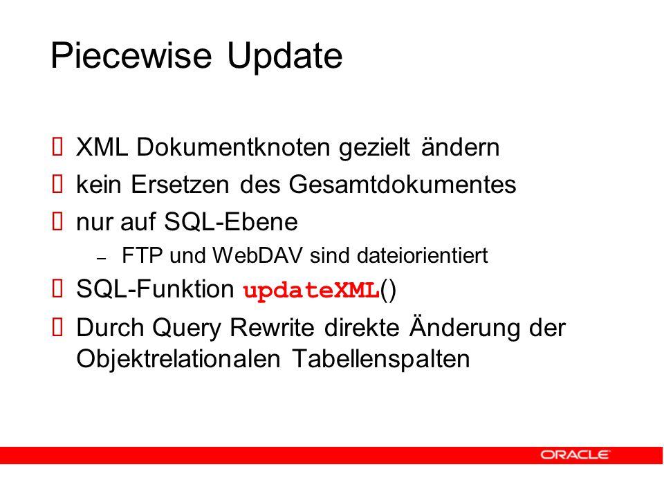 Piecewise Update  XML Dokumentknoten gezielt ändern  kein Ersetzen des Gesamtdokumentes  nur auf SQL-Ebene – FTP und WebDAV sind dateiorientiert  SQL-Funktion updateXML ()  Durch Query Rewrite direkte Änderung der Objektrelationalen Tabellenspalten